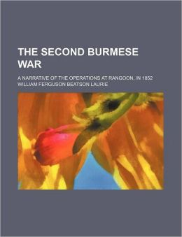 The Second Burmese War; A Narrative of the Operations at Rangoon, in 1852