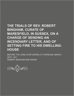 The Trials of REV. Robert Bingham, Curate of Maresfield, in Sussex, on a Charge of Sending an Incendiary Letter, and of Setting Fire to His Dwelling-H