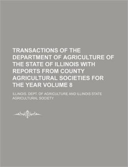 Transactions of the Department of Agriculture of the State of Illinois with reports from the county agricultural societies for the year Illinois. Dept. of Agriculture