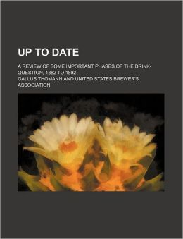 Up to Date; A Review of Some Important Phases of the Drink-Question, 1882 to 1892
