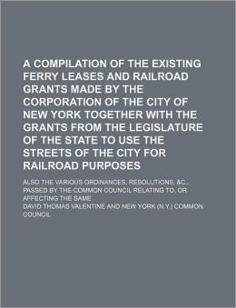 A Compilation of the Existing Ferry Leases and Railroad Grants Made by the Corporation of the City of New York Together with the Grants from the Leg