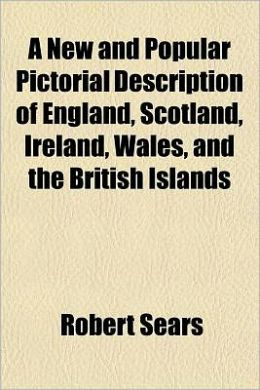 A New and Popular Pictorial Description of England, Scotland, Ireland, Wales, and the British Islands