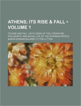 Athens (Volume 1); Its Rise & Fall. Its Rise and Fall with Views of the Literature, Philosophy, and Social Life of the Athenian People
