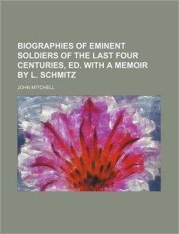 Biographies of Eminent Soldiers of the Last Four Centuries, Ed. with a Memoir by L. Schmitz