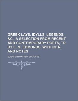 Greek Lays, Idylls, Legends, &C., a Selection from Recent and Contemporary Poets, Tr. by E. M. Edmonds, with Intr. and Notes