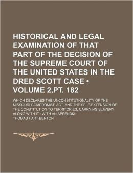 Historical and Legal Examination of That Part of the Decision of the Supreme Court of the United States in the Dred Scott Case (Volume 2, PT. 182); Wh