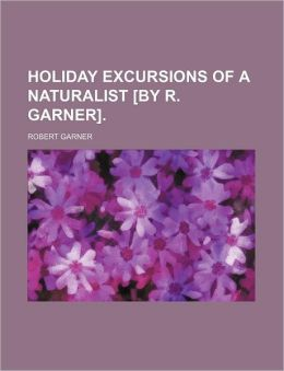 Holiday Excursions of a Naturalist [By R. Garner].