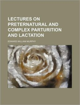 Lectures on Preternatural and Complex Parturition and Lactation