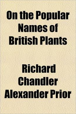 On the Popular Names of British Plants; Being an Explanation of the Origin and Meaning of the Names of Our Indigenous and Most Commonly Cultivated Spe