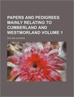 Papers and Pedigrees Mainly Relating to Cumberland and Westmorland Volume 1