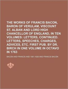 The Works of Francis Bacon, Baron of Verulam, Viscount St. Alban and Lord High Chancellor of England, in Ten Volumes (Volume 6); Letters, Continued. L