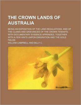 The Crown Lands of Australia; Being an Exposition of the Land Regulations, and of the Claims and Grievances of the Crown Tenants with Documentary Evid
