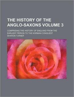 The History of the Anglo-Saxons Volume 3; Comprising the History of England from the Earliest Period to the Norman Conquest