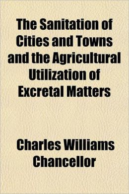The Sanitation of Cities and Towns and the Agricultural Utilization of Excretal Matters; Report on Improved Methods of Sewage Disposal and Water Suppl