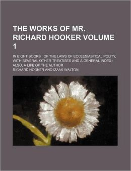 The Works of Mr. Richard Hooker Volume 1; In Eight Books of the Laws of Ecclesiastical Polity, with Several Other Treatises and a General Index Also,