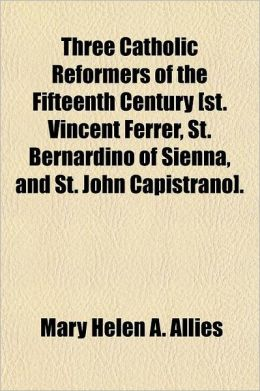 Three Catholic Reformers of the Fifteenth Century [St. Vincent Ferrer, St. Bernardino of Sienna, and St. John Capistrano]