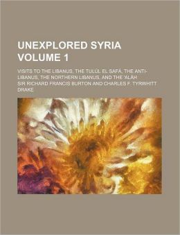 Unexplored Syria Volume 1; Visits to the Libanus, the Tul L El Saf, the Anti-Libanus, the Northern Libanus, and the 'al H