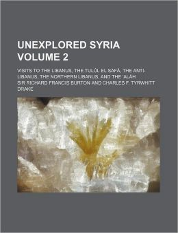 Unexplored Syria Volume 2; Visits to the Libanus, the Tul L El Saf , the Anti-Libanus, the Northern Libanus, and the Al H