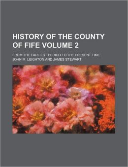 History of the County of Fife Volume 2; From the Earliest Period to the Present Time