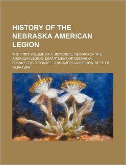 History of the Nebraska American Legion; The First Volume of a Historical Record of the American Legion, Department of Nebraska
