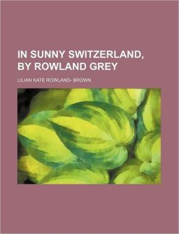 In Sunny Switzerland, by Rowland Grey