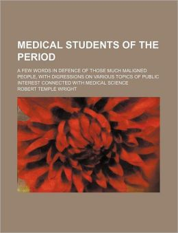 Medical Students of the Period; A Few Words in Defence of Those Much Maligned People, with Digressions on Various Topics of Public Interest Connected