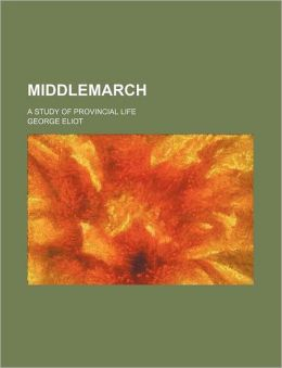 Middlemarch (Volume 1, Pts. 1-2); A Study of Provincial Life