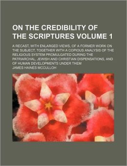 On the Credibility of the Scriptures Volume 1; A Recast, with Enlarged Views, of a Former Work on the Subject, Together with a Copious Analysis of the