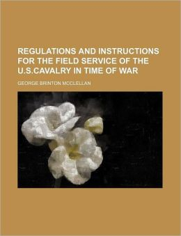 Regulations and Instructions for the Field Service of the U.S.Cavalry in Time of War