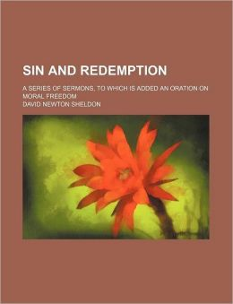 Sin and Redemption; A Series of Sermons, to Which Is Added an Oration on Moral Freedom