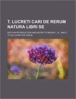 T. Lucreti Cari de Rerum Natura Libri Se; With an Introduction and Notes to Books I., III., and V.