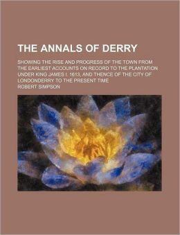 The Annals of Derry; Showing the Rise and Progress of the Town from the Earliest Accounts on Record to the Plantation Under King James I. 1613, and Th