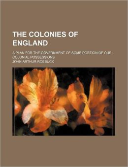 The Colonies of England; A Plan for the Government of Some Portion of Our Colonial Possessions