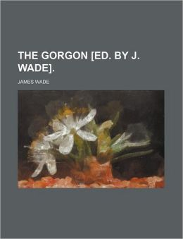 The Gorgon [Ed. by J. Wade].