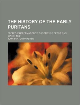 The History of the Early Puritans; From the Reformation to the Opening of the Civil War in 1642