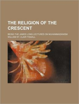 The Religion of the Crescent; Being the James Long Lectures on Muhammadanism