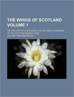 The Whigs of Scotland Volume 1; Or, the Last of the Stuarts. an Historical Romance of the Scottish Persecution