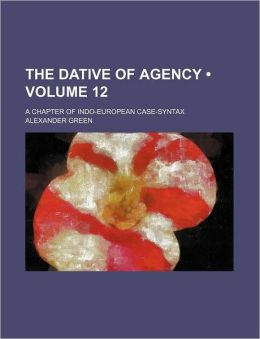 The Dative of Agency (Volume 12); A Chapter of Indo-European Case-Syntax