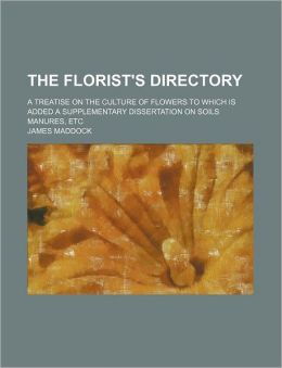 The Florist's Directory; A Treatise on the Culture of Flowers to Which Is Added a Supplementary Dissertation on Soils Manures, Etc