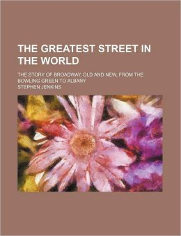 The Greatest Street in the World; The Story of Broadway, Old and New, from the Bowling Green to Albany