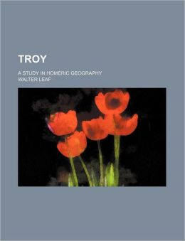 Troy; A Study in Homeric Geography