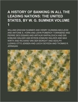 A History of Banking in All the Leading Nations Volume 1; The United States, by W. G. Sumner
