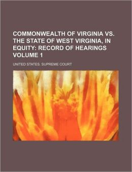 Commonwealth of Virginia vs. the State of West Virginia, in Equity Volume 1; Record of Hearings