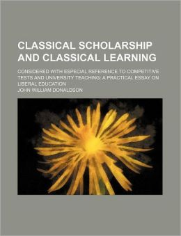 Classical Scholarship and Classical Learning; Considered with Especial Reference to Competitive Tests and University Teaching a Practical Essay on Lib