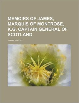 Memoirs of James, Marquis of Montrose, K.G. Captain General of Scotland