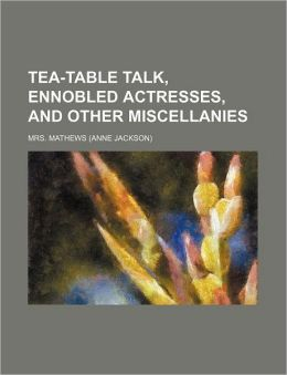 Tea-Table Talk, Ennobled Actresses, and Other Miscellanies (Volume 2)