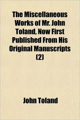 The Miscellaneous Works of Mr. John Toland, Now First Published from His Original Manuscripts Volume 2; To the Whole Is Prefixed a Copious Account of