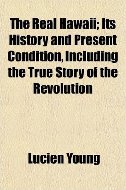 The Real Hawaii; Its History and Present Condition, Including the True Story of the Revolution