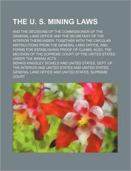 The U. S. Mining Laws; And the Decisions of the Commissioner of the General Land Office and the Secretary of the Interior Thereunder Together with the