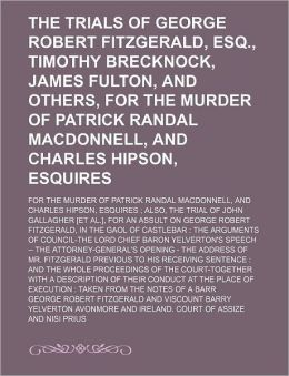The Trials of George Robert Fitzgerald, Esq., Timothy Brecknock, James Fulton, and Others, for the Murder of Patrick Randal MacDonnell, and Charles Hi